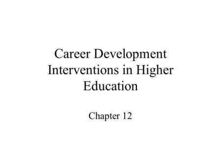 Career Development Interventions in Higher Education Chapter 12.