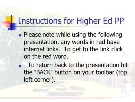 Instructions for Higher Ed PP Please note while using the following presentation, any words in red have internet links. To get to the link click on the.