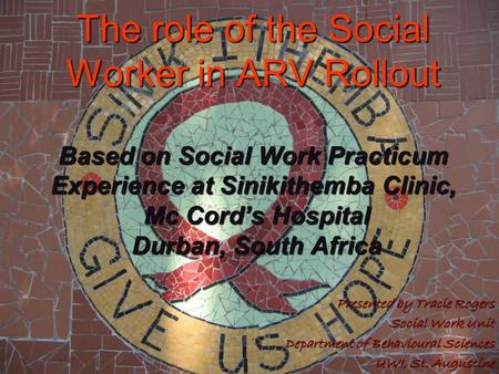 The role of the Social Worker in ARV Rollout Based on Social Work Practicum Experience at Sinikithemba Clinic, Mc Cord's Hospital Durban, South Africa.