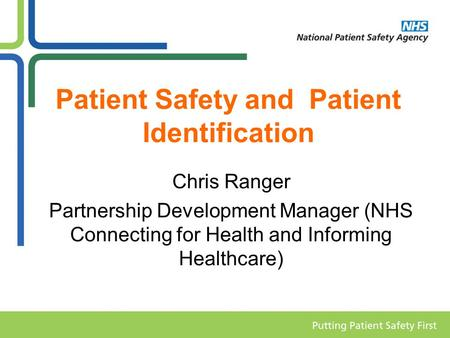 Patient Safety and Patient Identification Chris Ranger Partnership Development Manager (NHS Connecting for Health and Informing Healthcare)