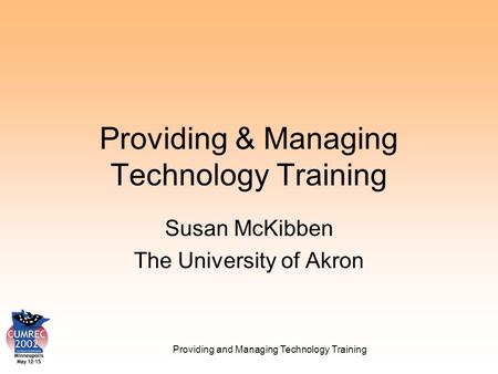 Providing and Managing Technology Training Providing & Managing Technology Training Susan McKibben The University of Akron.