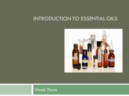 INTRODUCTION TO ESSENTIAL OILS Week Three. Introduction to Essential Oils In week one, we learned about the history, sources for oil and how to use them.
