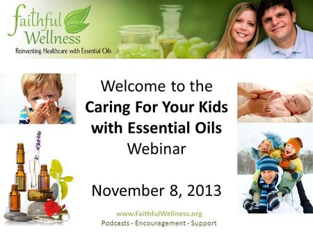 Welcome to the Caring For Your Kids with Essential Oils Webinar November 8, 2013 www.FaithfulWellness.org Podcasts - Encouragement - Support.