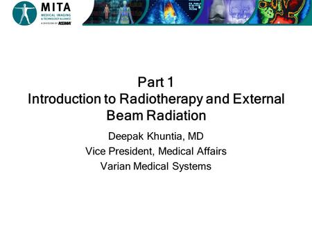 Part 1 Introduction to Radiotherapy and External Beam Radiation Deepak Khuntia, MD Vice President, Medical Affairs Varian Medical Systems.