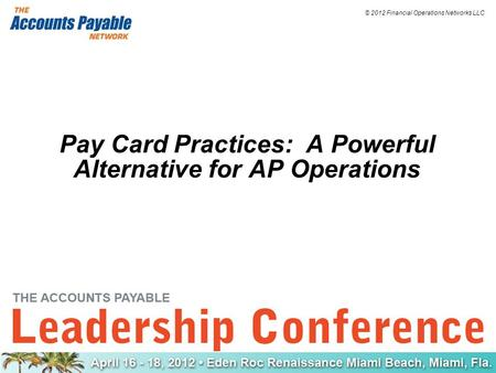 © 2012 Financial Operations Networks LLC Pay Card Practices: A Powerful Alternative for AP Operations.