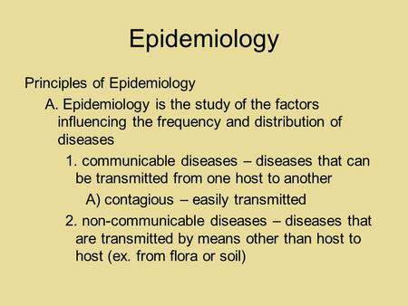 Epidemiology Principles of Epidemiology A. Epidemiology is the study of the factors influencing the frequency and distribution of diseases 1. communicable.