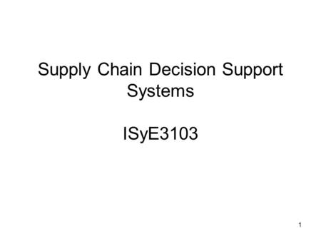 1 Supply Chain Decision Support Systems ISyE3103.