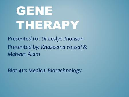 GENE THERAPY Presented to : Dr.Leslye Jhonson Presented by: Khazeema Yousaf & Maheen Alam Biot 412: Medical Biotechnology.