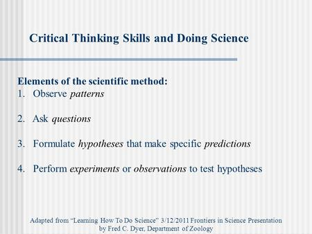 Critical Thinking Skills and Doing Science Elements of the scientific method: 1.Observe patterns 2. Ask questions 3. Formulate hypotheses that make specific.