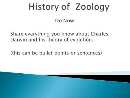 Do Now Share everything you know about Charles Darwin and his theory of evolution. (this can be bullet points or sentences)