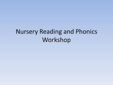 Nursery Reading and Phonics Workshop. Reading in Nursery In nursery we Support children in learning how to handle books appropriately, holding them the.