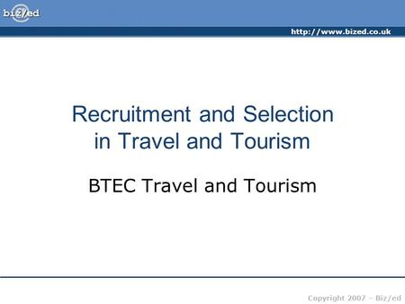 Copyright 2007 – Biz/ed Recruitment and Selection in Travel and Tourism BTEC Travel and Tourism.