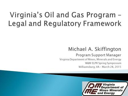 Michael A. Skiffington Program Support Manager Virginia Department of Mines, Minerals and Energy W&M ELPR Spring Symposium Williamsburg, VA – March 28,