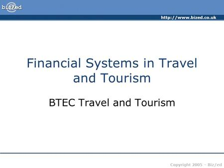 Copyright 2005 – Biz/ed Financial Systems in Travel and Tourism BTEC Travel and Tourism.