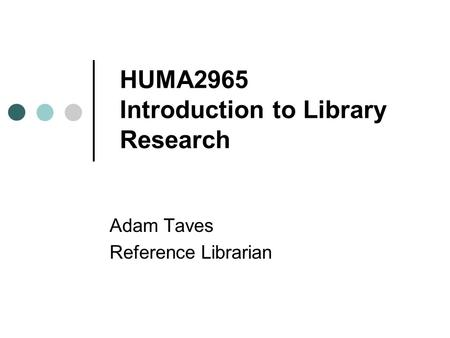 HUMA2965 Introduction to Library Research Adam Taves Reference Librarian.