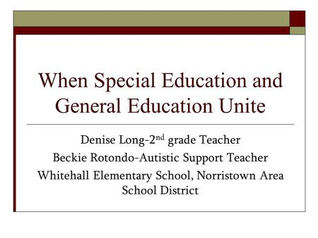 When Special Education and General Education Unite Denise Long-2 nd grade Teacher Beckie Rotondo-Autistic Support Teacher Whitehall Elementary School,
