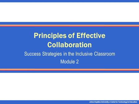 Johns Hopkins University Center for Technology in Education Principles of Effective Collaboration Success Strategies in the Inclusive Classroom Module.