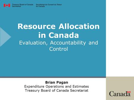 Resource Allocation in Canada Evaluation, Accountability and Control Brian Pagan Expenditure Operations and Estimates Treasury Board of Canada Secretariat.