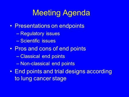 Meeting Agenda Presentations on endpoints –Regulatory issues –Scientific issues Pros and cons of end points –Classical end points –Non-classical end points.