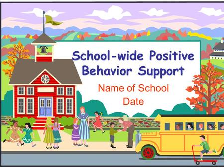School-wide Positive Behavior Support Name of School Date.