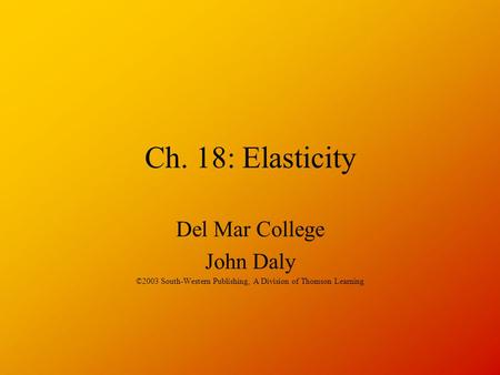 Ch. 18: Elasticity Del Mar College John Daly ©2003 South-Western Publishing, A Division of Thomson Learning.