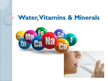 Water, Vitamins & Minerals. Vitamins Certain vitamins and minerals are needed for the body to function. ◦ 13 vitamins ◦ 22 minerals Two types of vitamins.