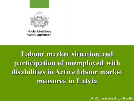 Labour market situation and participation of unemployed with disabilities in Active labour market measures in Latvia EURES adviser Agija Krafte.