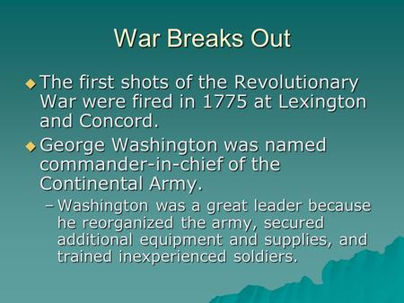 War Breaks Out  The first shots of the Revolutionary War were fired in 1775 at Lexington and Concord.  George Washington was named commander-in-chief.