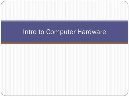 Intro to Computer Hardware. Computer Hardware Hardware – the physical parts of the computer system that you can see and touch.