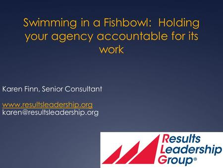 Swimming in a Fishbowl: Holding your agency accountable for its work Karen Finn, Senior Consultant