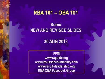 RBA 101 – OBA 101 Some NEW AND REVISED SLIDES 30 AUG 2013 FPSI www.raguide.org www.resultsaccountability.com www.resultsleadership.org RBA OBA Facebook.