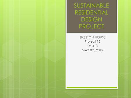 SUSTAINABLE RESIDENTIAL DESIGN PROJECT SIKESTON HOUSE Project 12 DS 413 MAY 8 TH, 2012.
