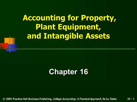 16 - 1 © 2004 Prentice Hall Business Publishing, College Accounting: A Practical Approach, 9e by Slater Accounting for Property, Plant Equipment, and.