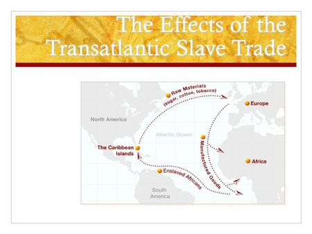 The Effects of the Transatlantic Slave Trade. The Transatlantic Slave Trade effected Africa, Europe, and the Americas in very different and significant.