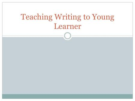 Teaching Writing to Young Learner. The Young Language Learner According to Cameron (2001) level of young learners are: Age 3-6 years old: very young learner.