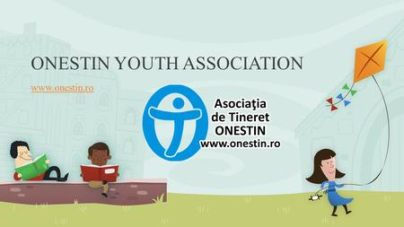 ONESTIN YOUTH ASSOCIATION www.onestin.ro. Brief History We established in 2005 from a desire to initiate and promote actions and activities with and for.