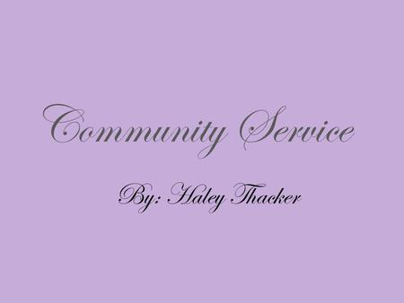 "Community Service By: Haley Thacker. What is the Community Service and Service Learning? ""Service learning is a method of teaching that combines formal."