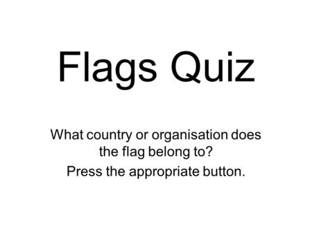 Flags Quiz What country or organisation does the flag belong to? Press the appropriate button.