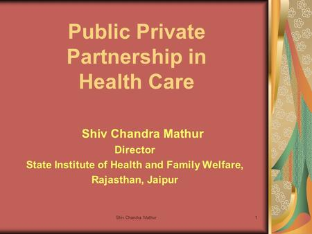 Shiv Chandra Mathur1 Public Private Partnership in Health Care Shiv Chandra Mathur Director State Institute of Health and Family Welfare, Rajasthan, Jaipur.