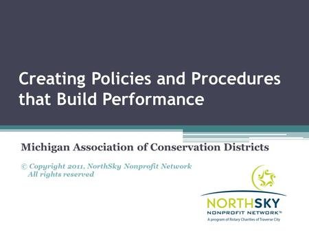 Creating Policies and Procedures that Build Performance Michigan Association of Conservation Districts © Copyright 2011, NorthSky Nonprofit Network All.