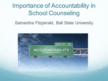 Importance of Accountability in School Counseling Samantha Fitzjarrald, Ball State University.