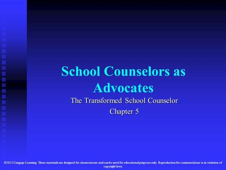 School Counselors as Advocates The Transformed School Counselor Chapter 5 ©2012 Cengage Learning. These materials are designed for classroom use and can.