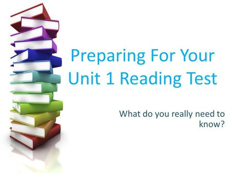 Preparing For Your Unit 1 Reading Test What do you really need to know?