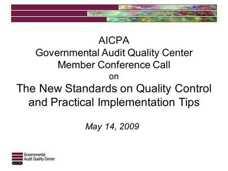 AICPA Governmental Audit Quality Center Member Conference Call on The New Standards on Quality Control and Practical Implementation Tips May 14, 2009.