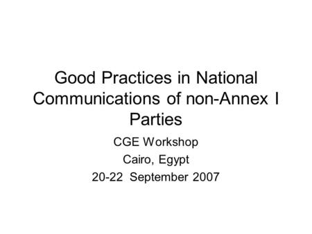 Good Practices in National Communications of non-Annex I Parties CGE Workshop Cairo, Egypt 20-22 September 2007.