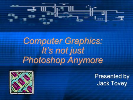 Computer Graphics: It's not just Photoshop Anymore Presented by Jack Tovey Presented by Jack Tovey.