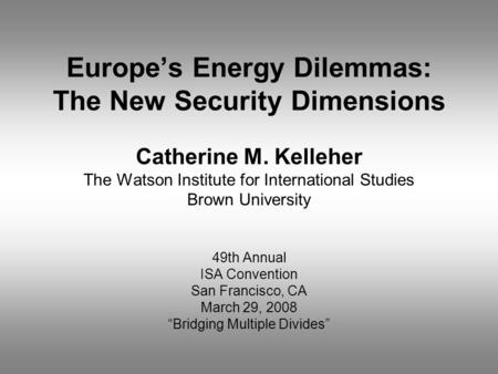 Europe's Energy Dilemmas: The New Security Dimensions Catherine M. Kelleher The Watson Institute for International Studies Brown University 49th Annual.