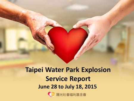 Taipei Water Park Explosion Service Report June 28 to July 18, 2015.