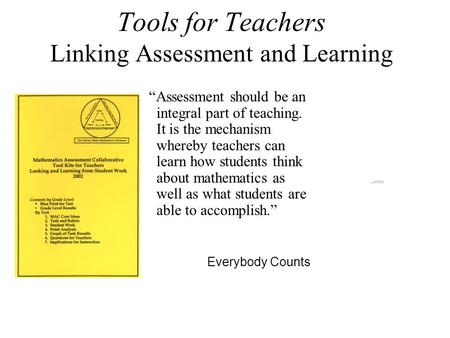 "Tools for Teachers Linking Assessment and Learning ""Assessment should be an integral part of teaching. It is the mechanism whereby teachers can learn how."