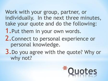 Work with your group, partner, or individually. In the next three minutes, take your quote and do the following: 1. Put them in your own words. 2. Connect.